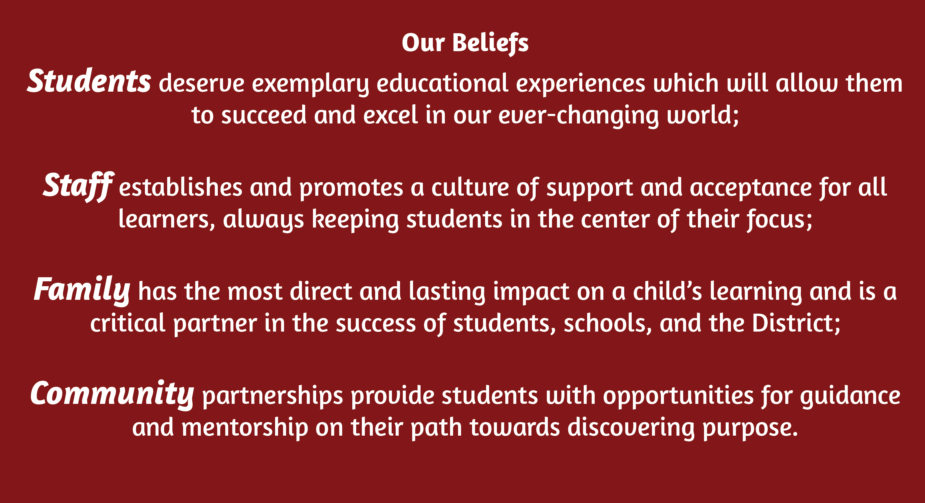 "Our Beliefs which Reads ""Students deserve exemplary educational experiences which will allow them to succeed and excel in our ever-changing world;  Staff establishes and promotes a culture of support and acceptance for all learners, always keeping students in the center of their focus;  Family has the most direct and lasting impact on a child's learning and is a critical partner in the success of students, schools, and the District;   Community partnerships provide students with opportunities for guidance and mentorship on their path towards discovering purpose."""